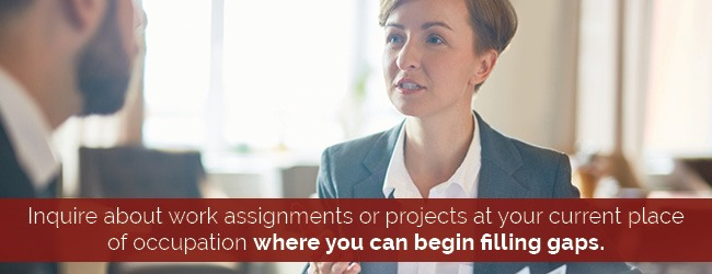 Inquire about work assignements or projects at your current place of occupation where you can begin filling gaps.